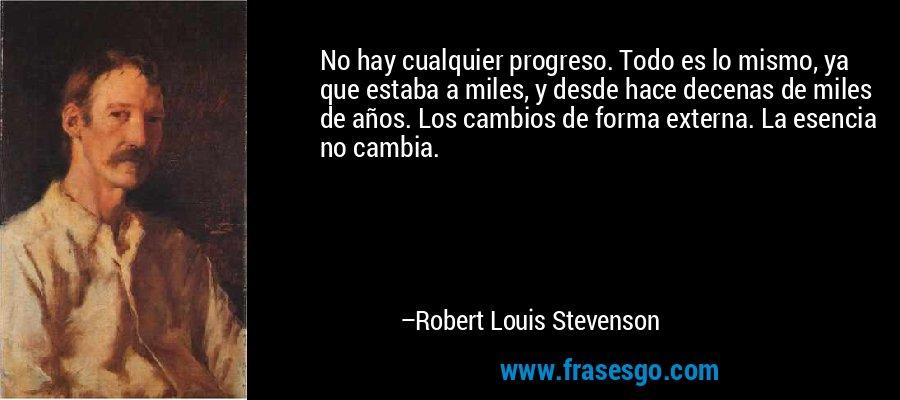 No hay cualquier progreso. Todo es lo mismo, ya que estaba a miles, y desde hace decenas de miles de años. Los cambios de forma externa. La esencia no cambia. – Robert Louis Stevenson