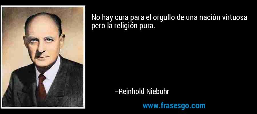 No hay cura para el orgullo de una nación virtuosa pero la religión pura. – Reinhold Niebuhr