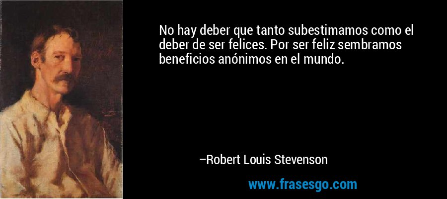 No hay deber que tanto subestimamos como el deber de ser felices. Por ser feliz sembramos beneficios anónimos en el mundo. – Robert Louis Stevenson