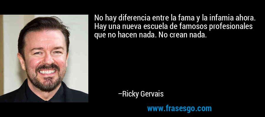 No hay diferencia entre la fama y la infamia ahora. Hay una nueva escuela de famosos profesionales que no hacen nada. No crean nada. – Ricky Gervais