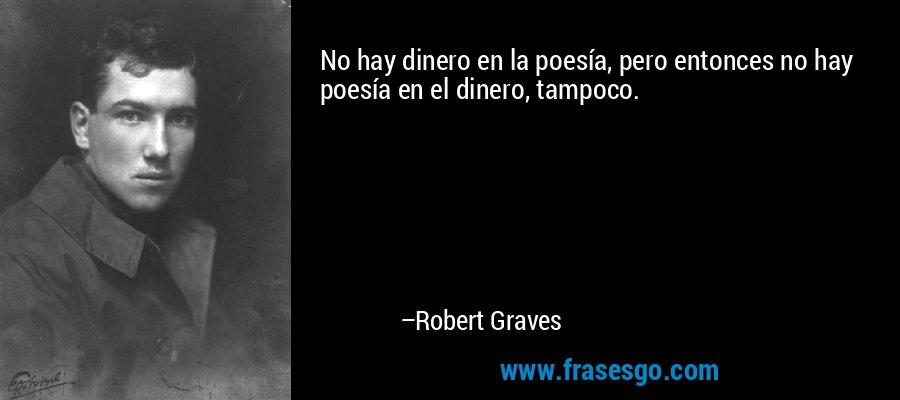 No hay dinero en la poesía, pero entonces no hay poesía en el dinero, tampoco. – Robert Graves