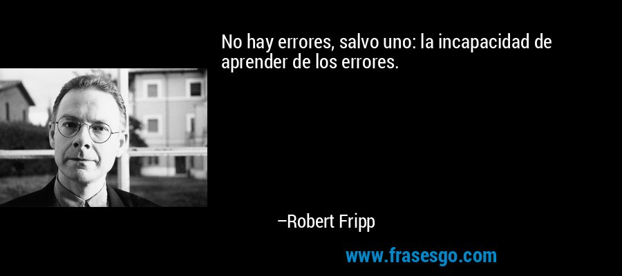 No hay errores, salvo uno: la incapacidad de aprender de los errores. – Robert Fripp