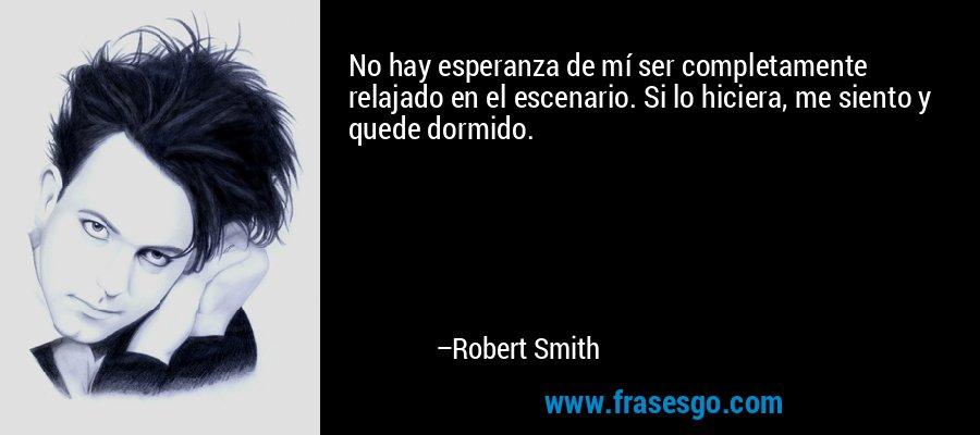 No hay esperanza de mí ser completamente relajado en el escenario. Si lo hiciera, me siento y quede dormido. – Robert Smith