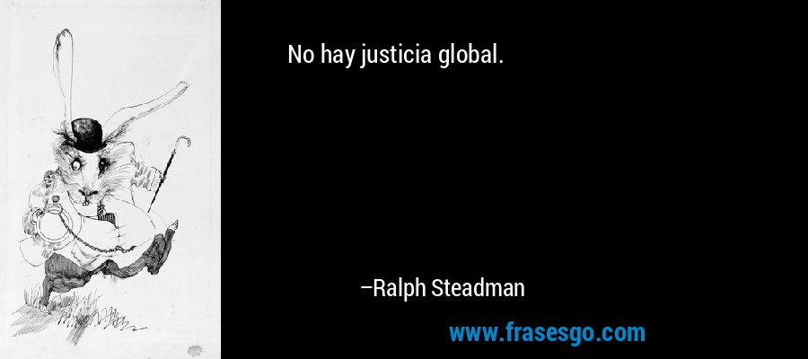 No hay justicia global. – Ralph Steadman