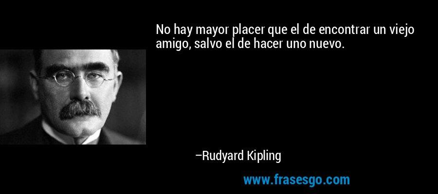 No hay mayor placer que el de encontrar un viejo amigo, salvo el de hacer uno nuevo. – Rudyard Kipling