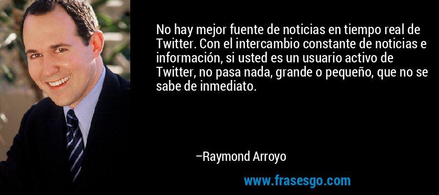 No hay mejor fuente de noticias en tiempo real de Twitter. Con el intercambio constante de noticias e información, si usted es un usuario activo de Twitter, no pasa nada, grande o pequeño, que no se sabe de inmediato. – Raymond Arroyo