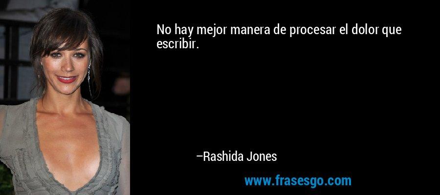 No hay mejor manera de procesar el dolor que escribir. – Rashida Jones