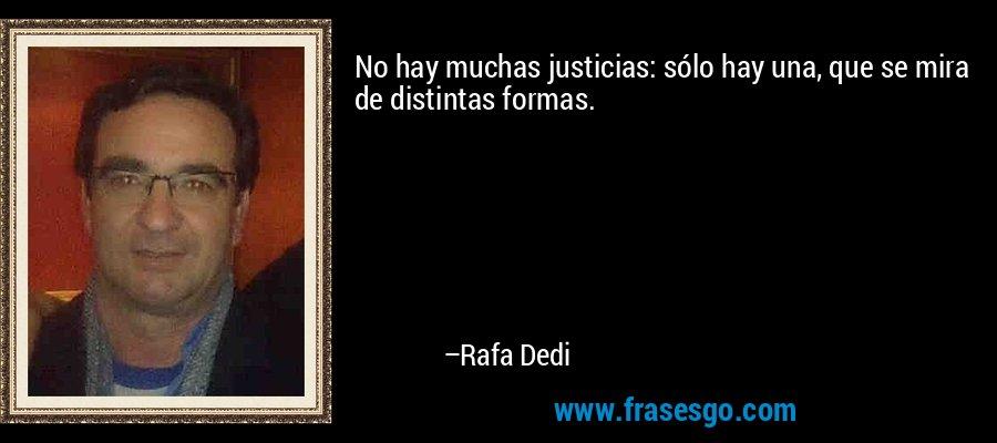 No hay muchas justicias: sólo hay una, que se mira de distintas formas. – Rafa Dedi