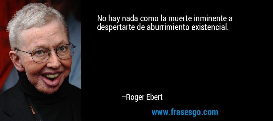 No hay nada como la muerte inminente a despertarte de aburrimiento existencial. – Roger Ebert