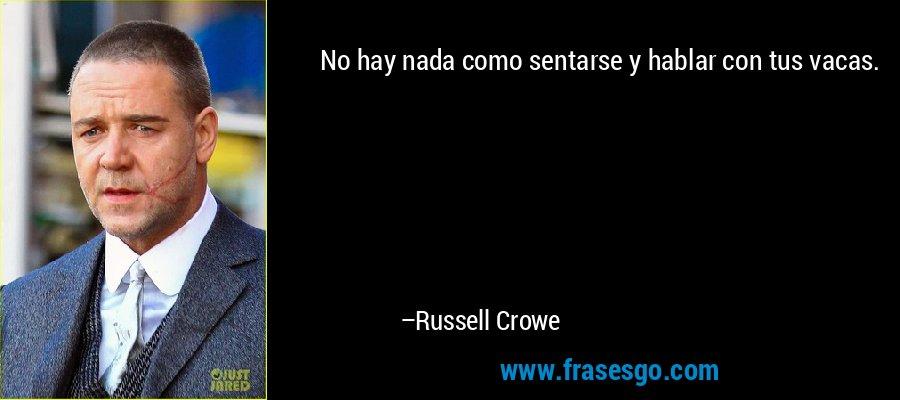 No hay nada como sentarse y hablar con tus vacas. – Russell Crowe