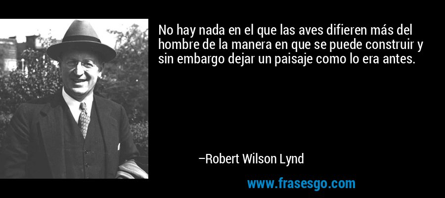 No hay nada en el que las aves difieren más del hombre de la manera en que se puede construir y sin embargo dejar un paisaje como lo era antes. – Robert Wilson Lynd