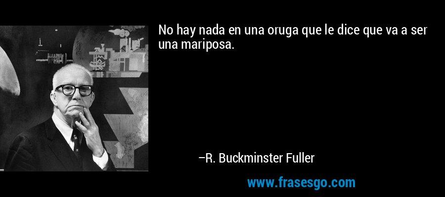 No hay nada en una oruga que le dice que va a ser una mariposa. – R. Buckminster Fuller