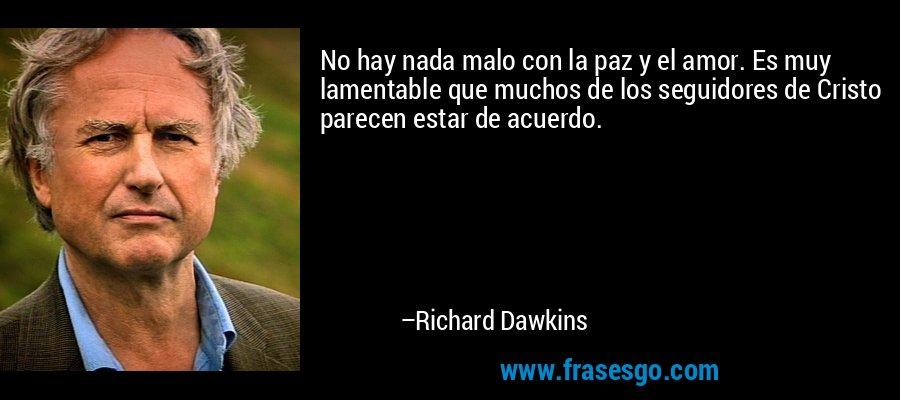 No hay nada malo con la paz y el amor. Es muy lamentable que muchos de los seguidores de Cristo parecen estar de acuerdo. – Richard Dawkins