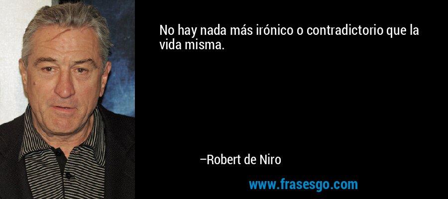 No hay nada más irónico o contradictorio que la vida misma. – Robert de Niro
