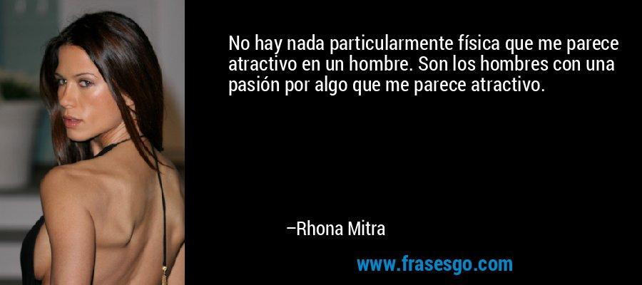 No hay nada particularmente física que me parece atractivo en un hombre. Son los hombres con una pasión por algo que me parece atractivo. – Rhona Mitra