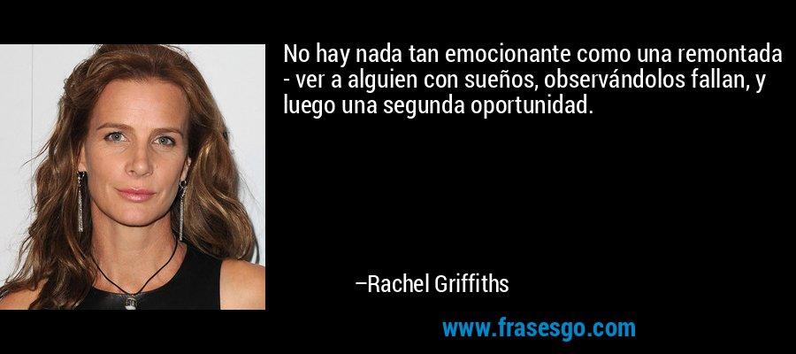 No hay nada tan emocionante como una remontada - ver a alguien con sueños, observándolos fallan, y luego una segunda oportunidad. – Rachel Griffiths