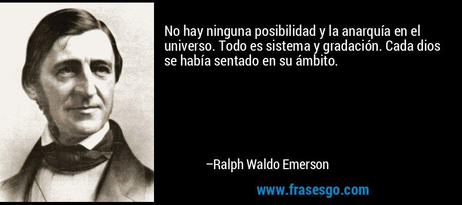 No hay ninguna posibilidad y la anarquía en el universo. Todo es sistema y gradación. Cada dios se había sentado en su ámbito. – Ralph Waldo Emerson