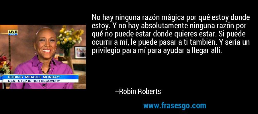 No hay ninguna razón mágica por qué estoy donde estoy. Y no hay absolutamente ninguna razón por qué no puede estar donde quieres estar. Si puede ocurrir a mí, le puede pasar a ti también. Y sería un privilegio para mí para ayudar a llegar allí. – Robin Roberts