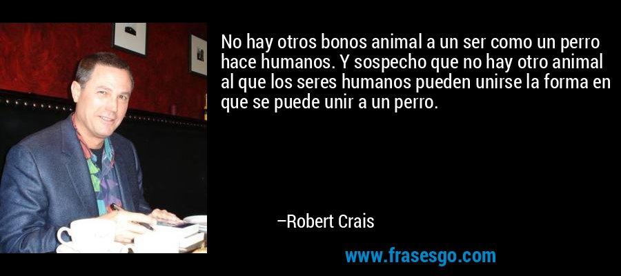 No hay otros bonos animal a un ser como un perro hace humanos. Y sospecho que no hay otro animal al que los seres humanos pueden unirse la forma en que se puede unir a un perro. – Robert Crais