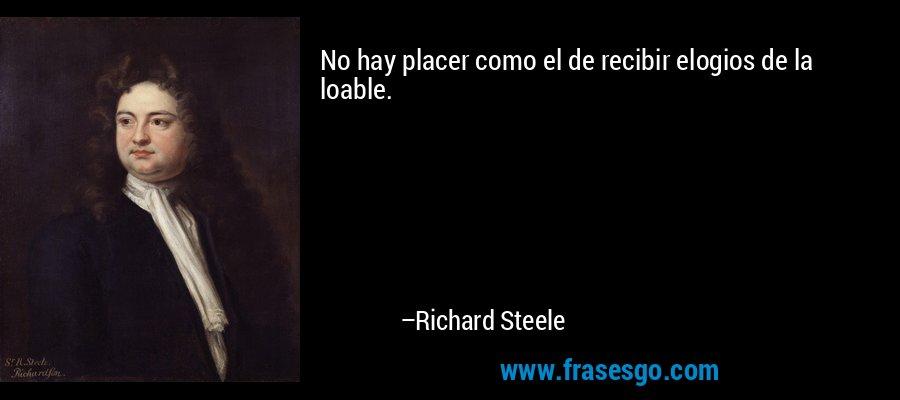 No hay placer como el de recibir elogios de la loable. – Richard Steele