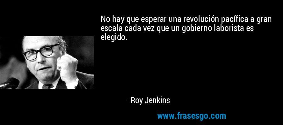 No hay que esperar una revolución pacífica a gran escala cada vez que un gobierno laborista es elegido. – Roy Jenkins