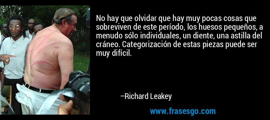 No hay que olvidar que hay muy pocas cosas que sobreviven de este período, los huesos pequeños, a menudo sólo individuales, un diente, una astilla del cráneo. Categorización de estas piezas puede ser muy difícil. – Richard Leakey