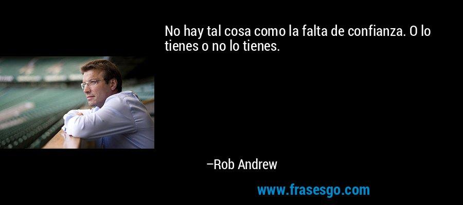 No hay tal cosa como la falta de confianza. O lo tienes o no lo tienes. – Rob Andrew