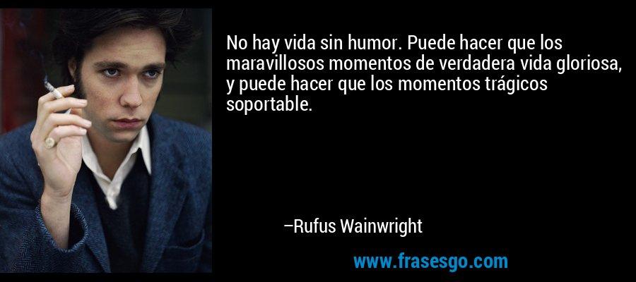 No hay vida sin humor. Puede hacer que los maravillosos momentos de verdadera vida gloriosa, y puede hacer que los momentos trágicos soportable. – Rufus Wainwright
