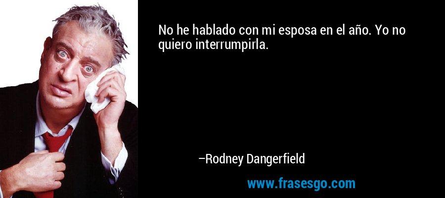 No he hablado con mi esposa en el año. Yo no quiero interrumpirla. – Rodney Dangerfield