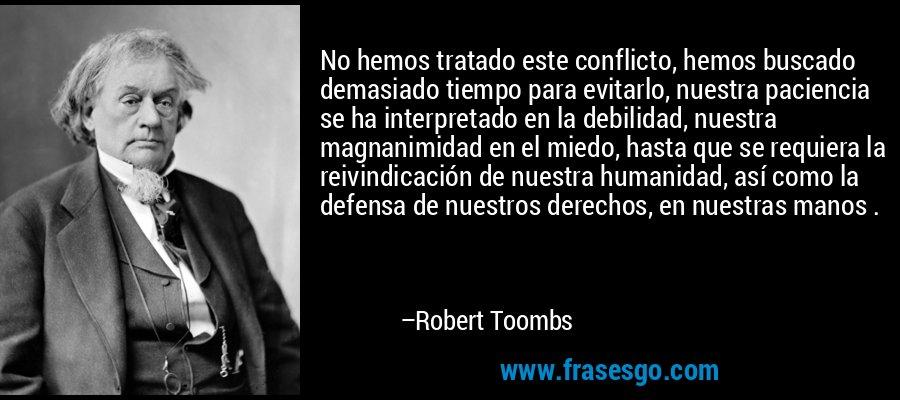 No hemos tratado este conflicto, hemos buscado demasiado tiempo para evitarlo, nuestra paciencia se ha interpretado en la debilidad, nuestra magnanimidad en el miedo, hasta que se requiera la reivindicación de nuestra humanidad, así como la defensa de nuestros derechos, en nuestras manos . – Robert Toombs