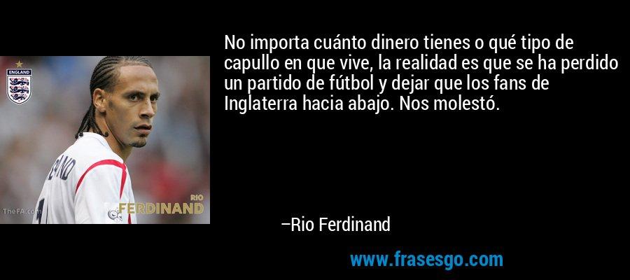 No importa cuánto dinero tienes o qué tipo de capullo en que vive, la realidad es que se ha perdido un partido de fútbol y dejar que los fans de Inglaterra hacia abajo. Nos molestó. – Rio Ferdinand
