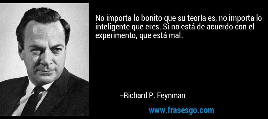 No importa lo bonito que su teoría es, no importa lo inteligente que eres. Si no está de acuerdo con el experimento, que está mal. – Richard P. Feynman