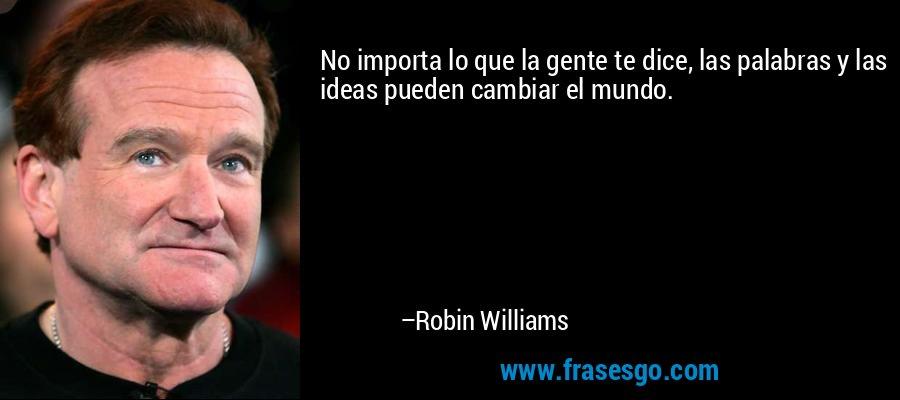 No importa lo que la gente te dice, las palabras y las ideas pueden cambiar el mundo. – Robin Williams