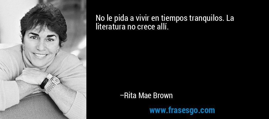 No le pida a vivir en tiempos tranquilos. La literatura no crece allí. – Rita Mae Brown