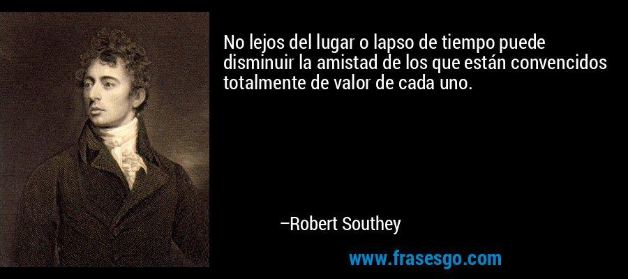 No lejos del lugar o lapso de tiempo puede disminuir la amistad de los que están convencidos totalmente de valor de cada uno. – Robert Southey