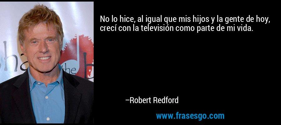 No lo hice, al igual que mis hijos y la gente de hoy, crecí con la televisión como parte de mi vida. – Robert Redford