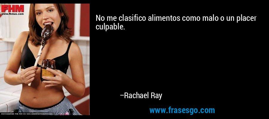 No me clasifico alimentos como malo o un placer culpable. – Rachael Ray