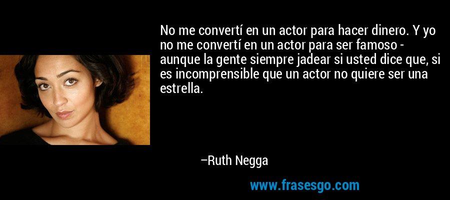 No me convertí en un actor para hacer dinero. Y yo no me convertí en un actor para ser famoso - aunque la gente siempre jadear si usted dice que, si es incomprensible que un actor no quiere ser una estrella. – Ruth Negga