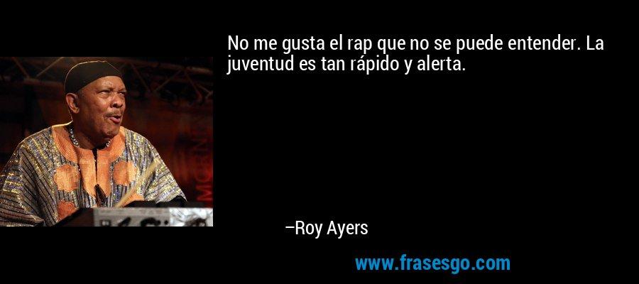 No me gusta el rap que no se puede entender. La juventud es tan rápido y alerta. – Roy Ayers