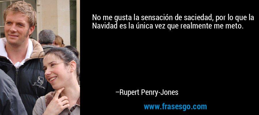 No me gusta la sensación de saciedad, por lo que la Navidad es la única vez que realmente me meto. – Rupert Penry-Jones