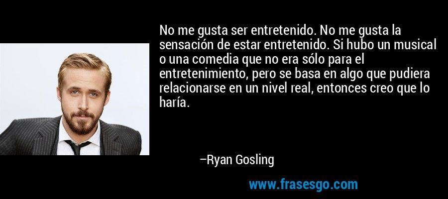 No me gusta ser entretenido. No me gusta la sensación de estar entretenido. Si hubo un musical o una comedia que no era sólo para el entretenimiento, pero se basa en algo que pudiera relacionarse en un nivel real, entonces creo que lo haría. – Ryan Gosling