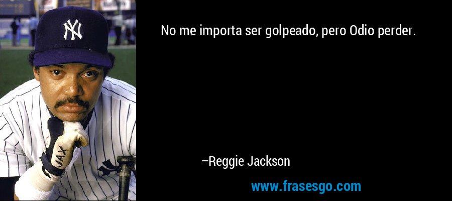 No me importa ser golpeado, pero Odio perder. – Reggie Jackson