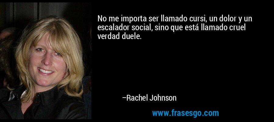 No me importa ser llamado cursi, un dolor y un escalador social, sino que está llamado cruel verdad duele. – Rachel Johnson