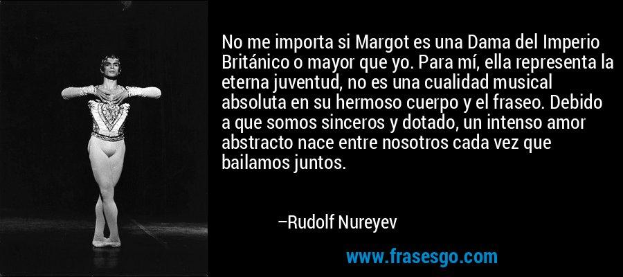 No me importa si Margot es una Dama del Imperio Británico o mayor que yo. Para mí, ella representa la eterna juventud, no es una cualidad musical absoluta en su hermoso cuerpo y el fraseo. Debido a que somos sinceros y dotado, un intenso amor abstracto nace entre nosotros cada vez que bailamos juntos. – Rudolf Nureyev