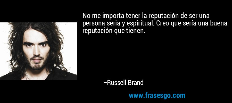 No me importa tener la reputación de ser una persona seria y espiritual. Creo que sería una buena reputación que tienen. – Russell Brand