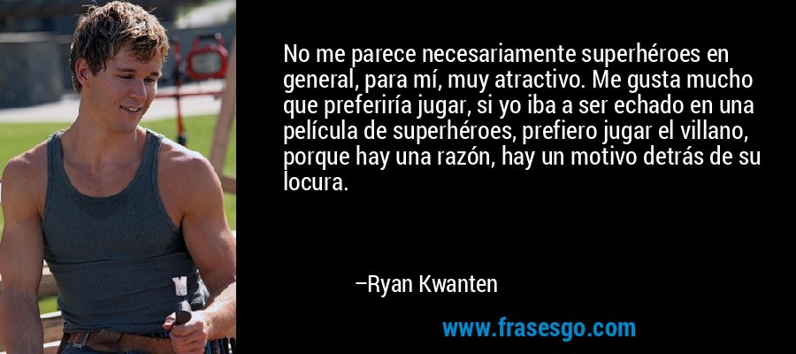 No me parece necesariamente superhéroes en general, para mí, muy atractivo. Me gusta mucho que preferiría jugar, si yo iba a ser echado en una película de superhéroes, prefiero jugar el villano, porque hay una razón, hay un motivo detrás de su locura. – Ryan Kwanten