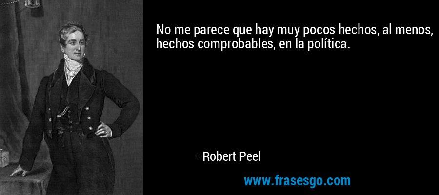 No me parece que hay muy pocos hechos, al menos, hechos comprobables, en la política. – Robert Peel