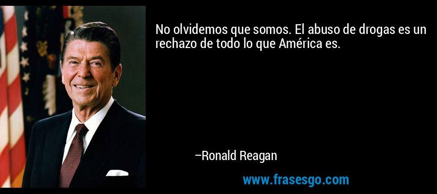 No olvidemos que somos. El abuso de drogas es un rechazo de todo lo que América es. – Ronald Reagan