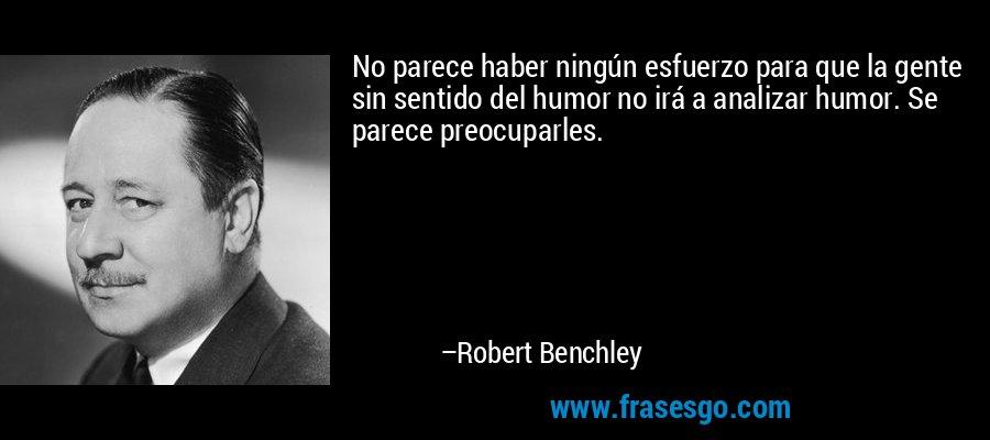 No parece haber ningún esfuerzo para que la gente sin sentido del humor no irá a analizar humor. Se parece preocuparles. – Robert Benchley