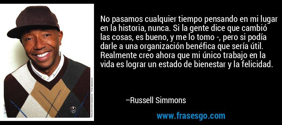 No pasamos cualquier tiempo pensando en mi lugar en la historia, nunca. Si la gente dice que cambió las cosas, es bueno, y me lo tomo -, pero si podía darle a una organización benéfica que sería útil. Realmente creo ahora que mi único trabajo en la vida es lograr un estado de bienestar y la felicidad. – Russell Simmons